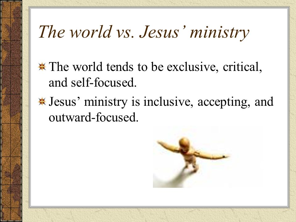 The world vs. Jesus ministry The world tends to be exclusive, critical, and self-focused.