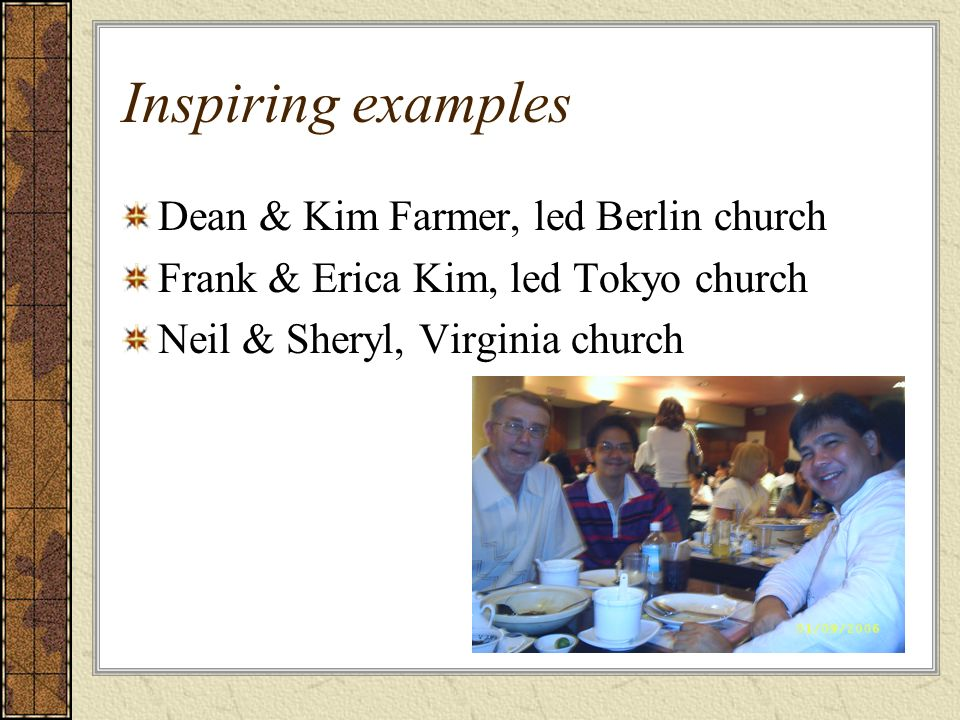 Inspiring examples Dean & Kim Farmer, led Berlin church Frank & Erica Kim, led Tokyo church Neil & Sheryl, Virginia church