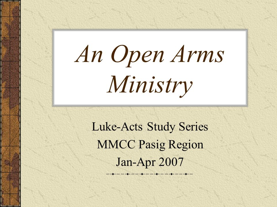 An Open Arms Ministry Luke-Acts Study Series MMCC Pasig Region Jan-Apr 2007