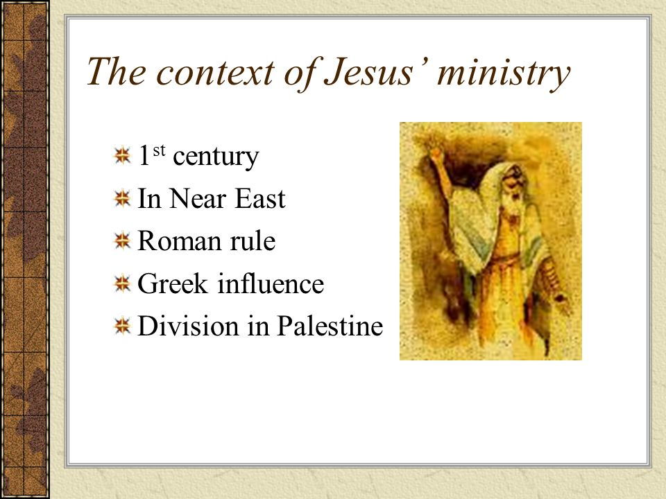 The context of Jesus ministry 1 st century In Near East Roman rule Greek influence Division in Palestine