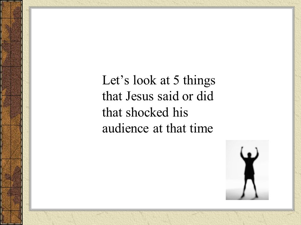 Lets look at 5 things that Jesus said or did that shocked his audience at that time
