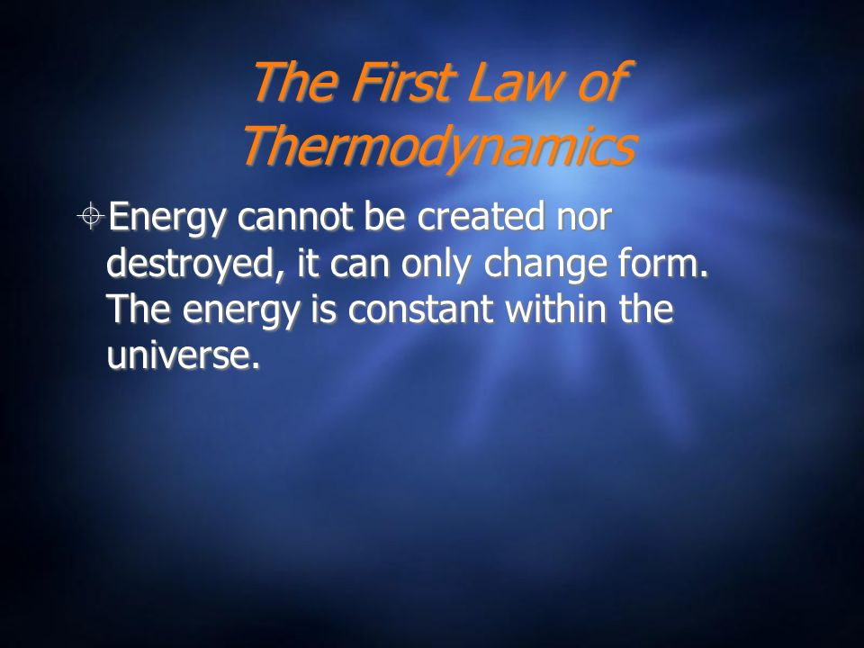 The First Law of Thermodynamics Energy cannot be created nor destroyed, it can only change form. The energy is constant within the universe.