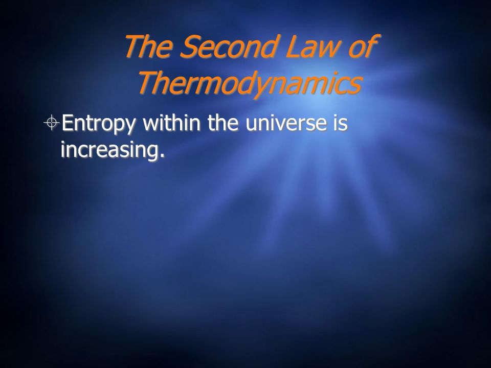 The Second Law of Thermodynamics Entropy within the universe is increasing.
