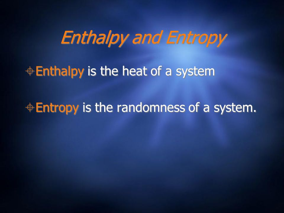 Enthalpy and Entropy Enthalpy is the heat of a system Entropy is the randomness of a system. Enthalpy is the heat of a system Entropy is the randomnes