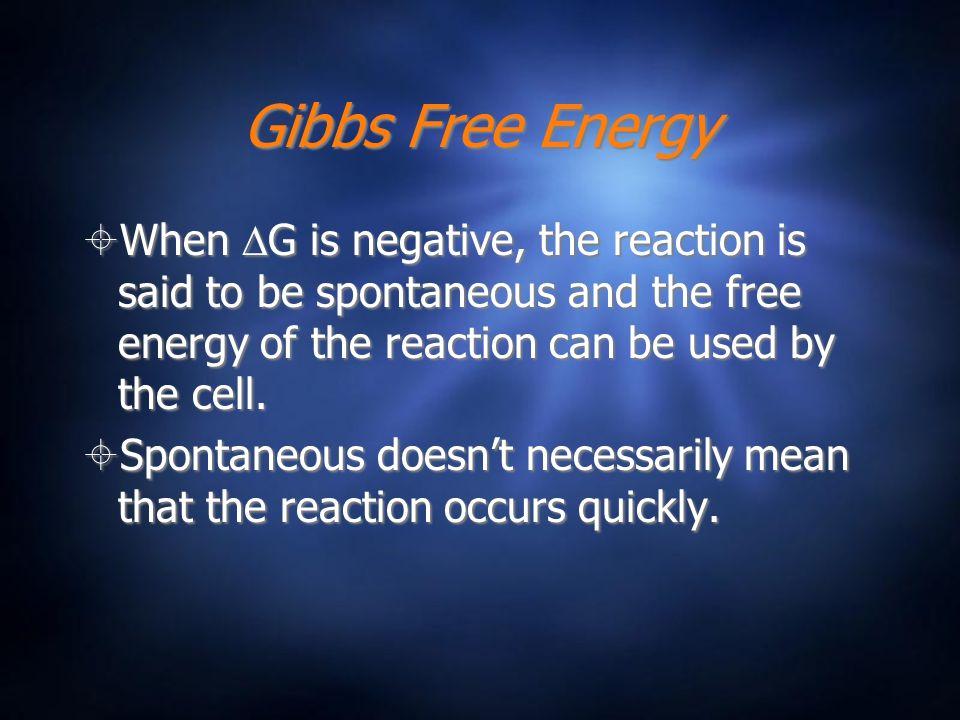 Gibbs Free Energy When G is negative, the reaction is said to be spontaneous and the free energy of the reaction can be used by the cell. Spontaneous