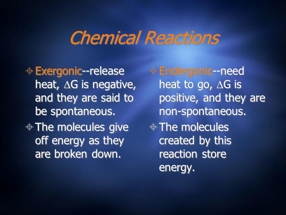 Chemical Reactions Exergonic--release heat, G is negative, and they are said to be spontaneous. The molecules give off energy as they are broken down.