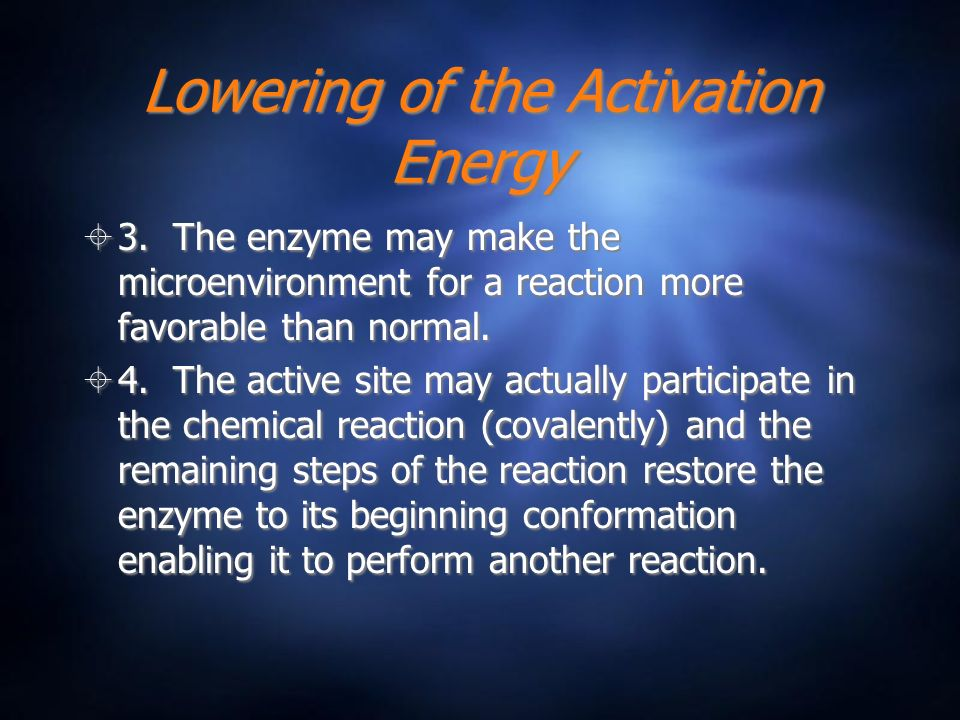 Lowering of the Activation Energy 3. The enzyme may make the microenvironment for a reaction more favorable than normal. 4. The active site may actual