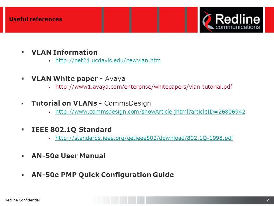 7Redline Confidential Useful references VLAN Information http://net21.ucdavis.edu/newvlan.htm VLAN White paper - Avaya http://www1.avaya.com/enterprise/whitepapers/vlan-tutorial.pdf Tutorial on VLANs - CommsDesign http://www.commsdesign.com/showArticle.jhtml articleID=26806942 IEEE 802.1Q Standard http://standards.ieee.org/getieee802/download/802.1Q-1998.pdf AN-50e User Manual AN-50e PMP Quick Configuration Guide