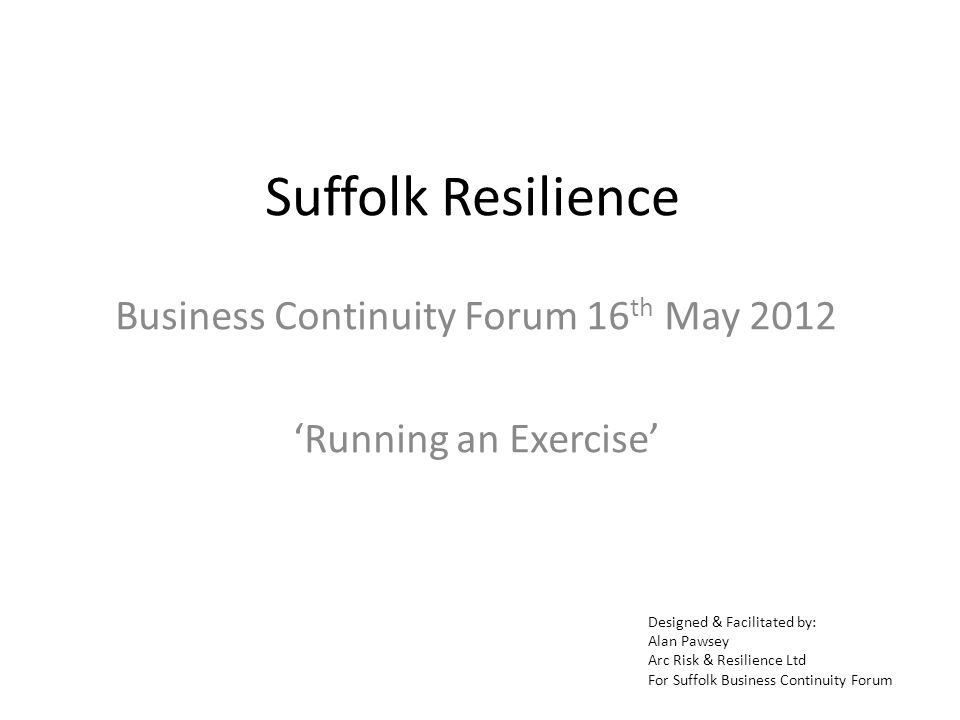 Suffolk Resilience Business Continuity Forum 16 th May 2012 Running an Exercise Designed & Facilitated by: Alan Pawsey Arc Risk & Resilience Ltd For Suffolk Business Continuity Forum