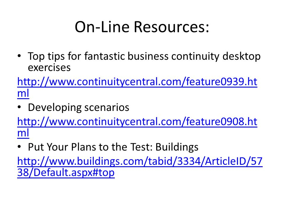 On-Line Resources: Top tips for fantastic business continuity desktop exercises http://www.continuitycentral.com/feature0939.ht ml Developing scenarios http://www.continuitycentral.com/feature0908.ht ml Put Your Plans to the Test: Buildings http://www.buildings.com/tabid/3334/ArticleID/57 38/Default.aspx#top