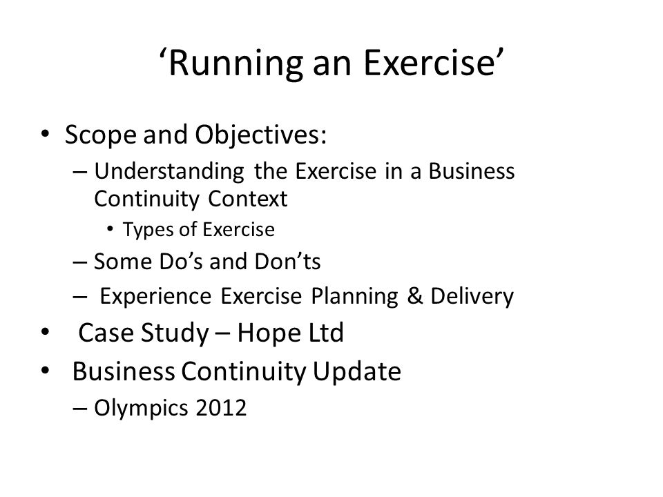 Running an Exercise Scope and Objectives: – Understanding the Exercise in a Business Continuity Context Types of Exercise – Some Dos and Donts – Experience Exercise Planning & Delivery Case Study – Hope Ltd Business Continuity Update – Olympics 2012