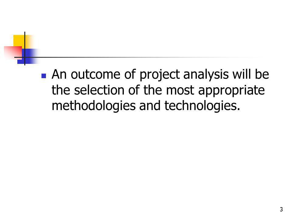 3 An outcome of project analysis will be the selection of the most appropriate methodologies and technologies.