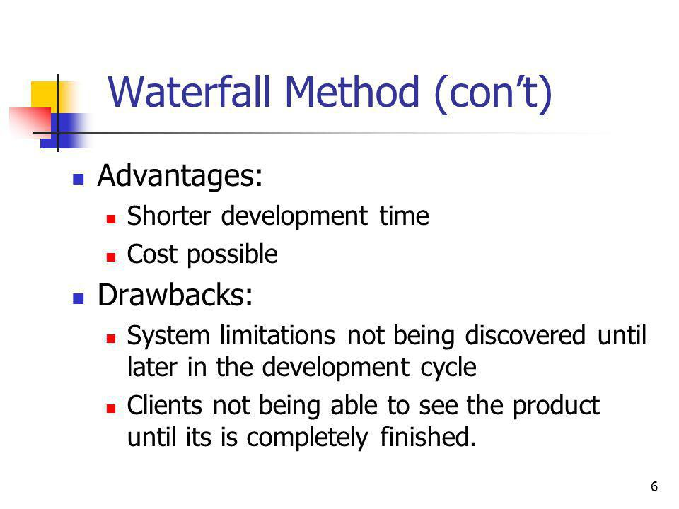 6 Waterfall Method (cont) Advantages: Shorter development time Cost possible Drawbacks: System limitations not being discovered until later in the dev