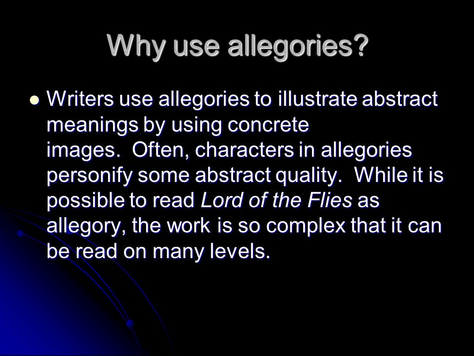 Why use allegories? Writers use allegories to illustrate abstract meanings by using concrete images. Often, characters in allegories personify some ab