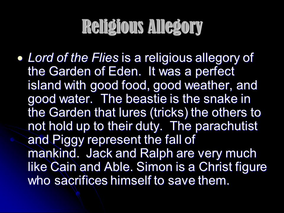 Religious Allegory Lord of the Flies is a religious allegory of the Garden of Eden. It was a perfect island with good food, good weather, and good wat