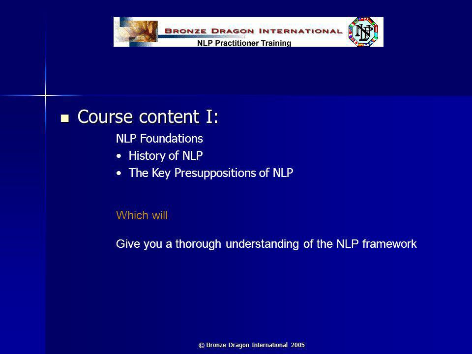 © Bronze Dragon International 2005 Course content I: Course content I: NLP Foundations History of NLP The Key Presuppositions of NLP Which will Give y