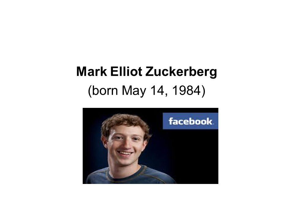 Mark Elliot Zuckerberg (born May 14, 1984)
