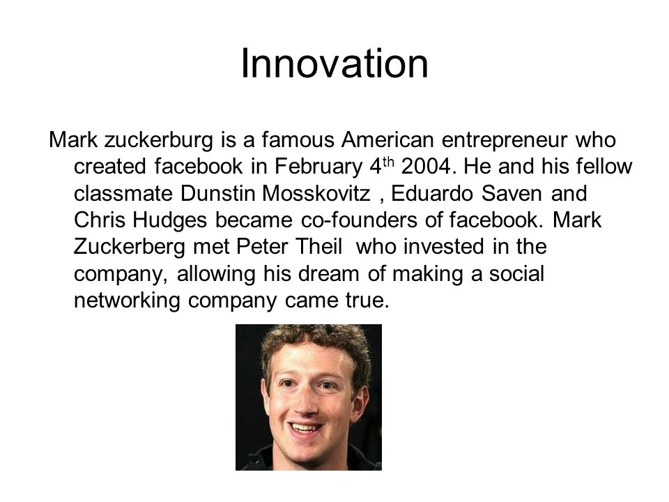 Innovation Mark zuckerburg is a famous American entrepreneur who created facebook in February 4 th 2004.