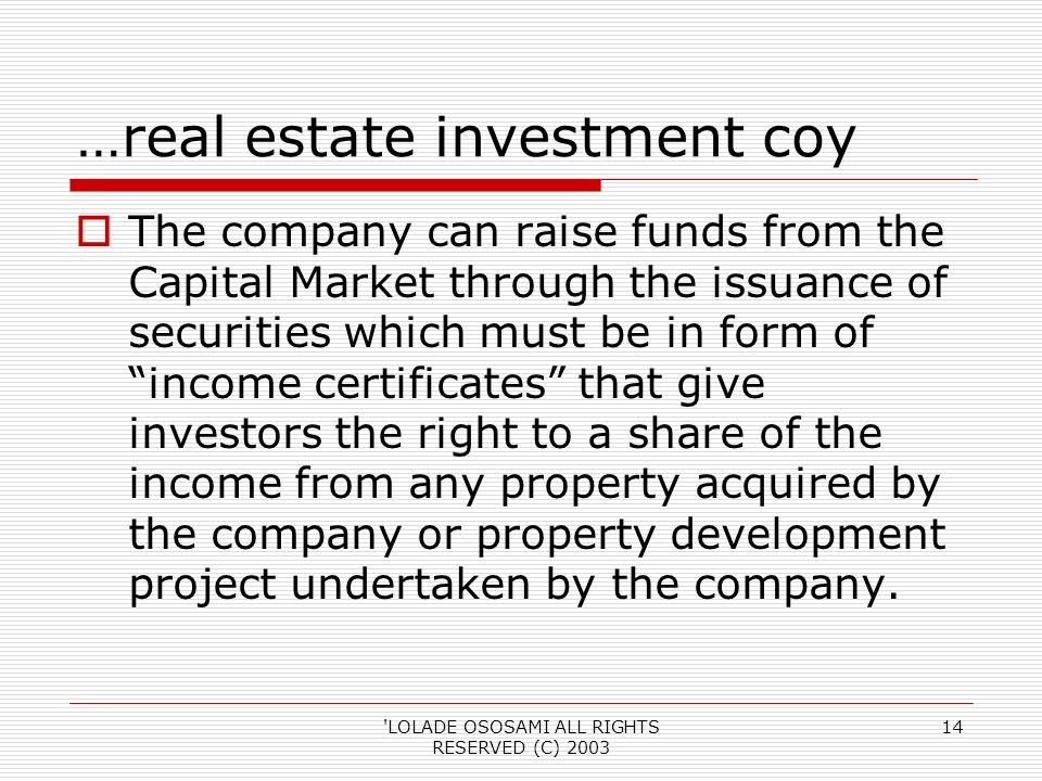 LOLADE OSOSAMI ALL RIGHTS RESERVED (C) …real estate investment coy The company can raise funds from the Capital Market through the issuance of securities which must be in form of income certificates that give investors the right to a share of the income from any property acquired by the company or property development project undertaken by the company.