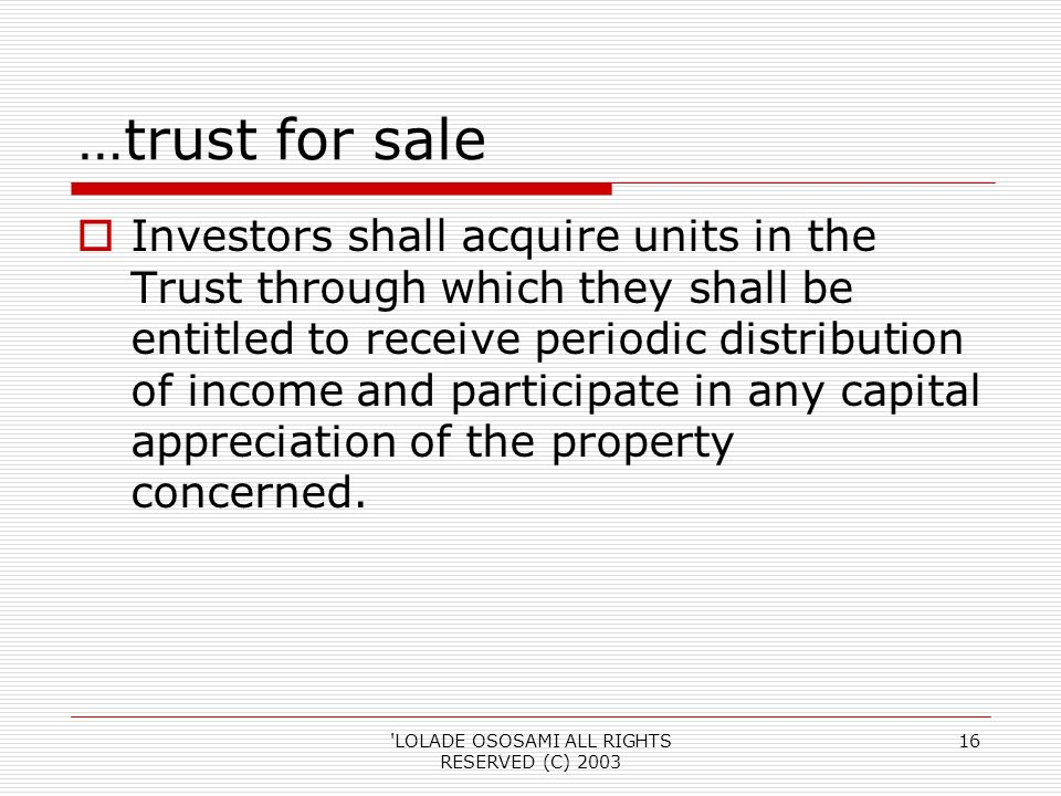 LOLADE OSOSAMI ALL RIGHTS RESERVED (C) 2003 16 …trust for sale Investors shall acquire units in the Trust through which they shall be entitled to receive periodic distribution of income and participate in any capital appreciation of the property concerned.