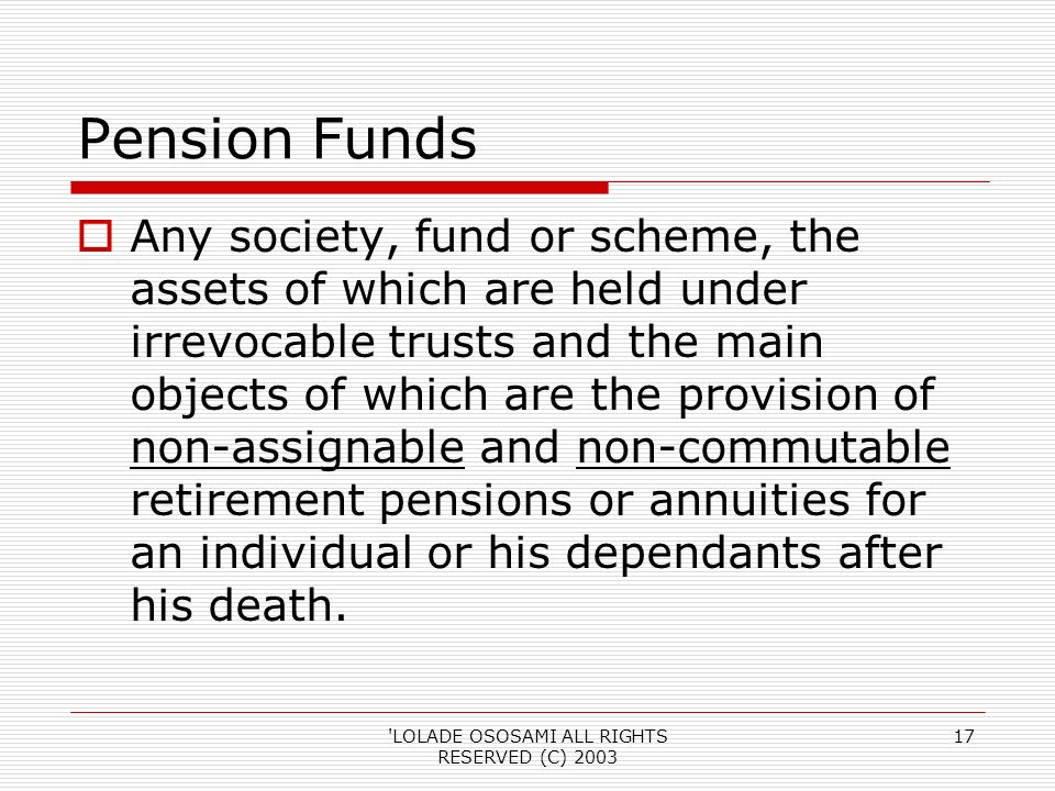 LOLADE OSOSAMI ALL RIGHTS RESERVED (C) 2003 17 Pension Funds Any society, fund or scheme, the assets of which are held under irrevocable trusts and the main objects of which are the provision of non-assignable and non-commutable retirement pensions or annuities for an individual or his dependants after his death.