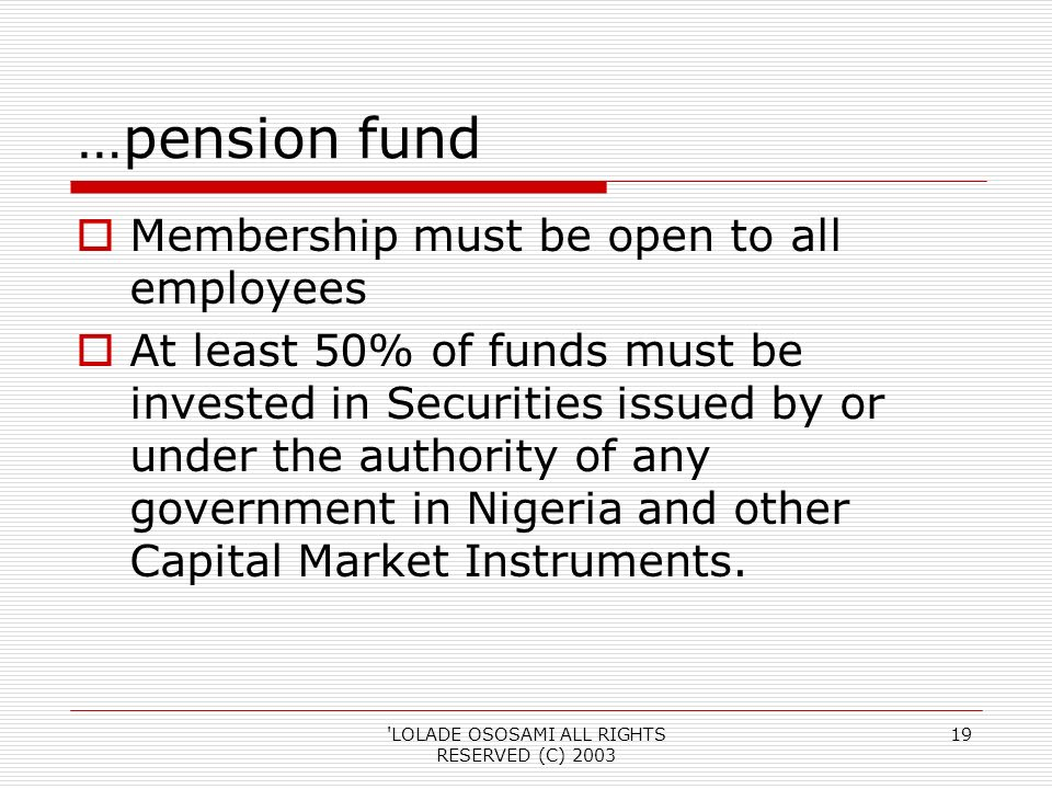 LOLADE OSOSAMI ALL RIGHTS RESERVED (C) …pension fund Membership must be open to all employees At least 50% of funds must be invested in Securities issued by or under the authority of any government in Nigeria and other Capital Market Instruments.