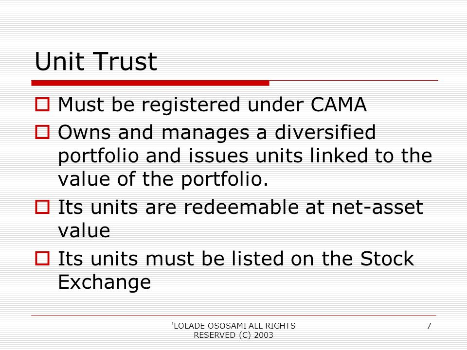 LOLADE OSOSAMI ALL RIGHTS RESERVED (C) Unit Trust Must be registered under CAMA Owns and manages a diversified portfolio and issues units linked to the value of the portfolio.