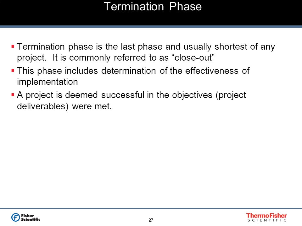 27 Termination Phase Termination phase is the last phase and usually shortest of any project. It is commonly referred to as close-out This phase inclu