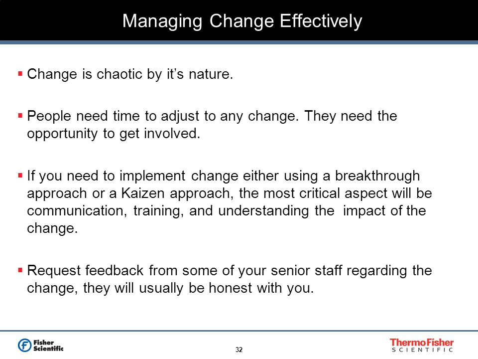 32 Managing Change Effectively Change is chaotic by its nature. People need time to adjust to any change. They need the opportunity to get involved. I