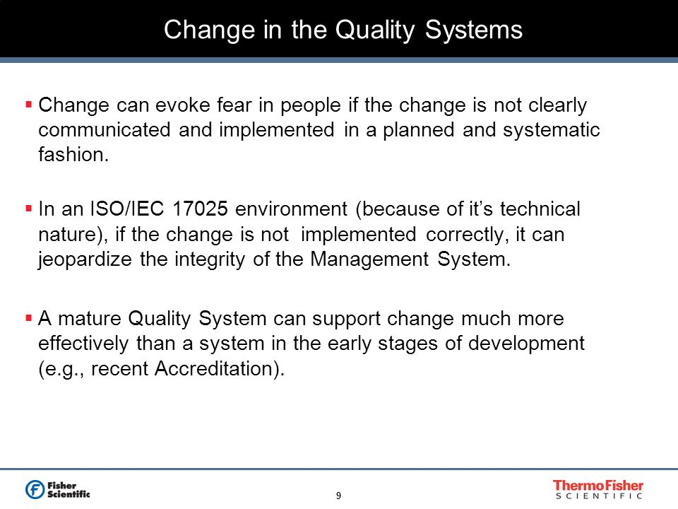 9 Change in the Quality Systems Change can evoke fear in people if the change is not clearly communicated and implemented in a planned and systematic