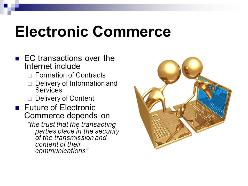 Electronic Commerce EC transactions over the Internet include Formation of Contracts Delivery of Information and Services Delivery of Content Future o