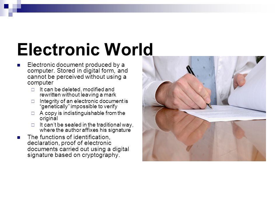 Electronic World Electronic document produced by a computer. Stored in digital form, and cannot be perceived without using a computer It can be delete