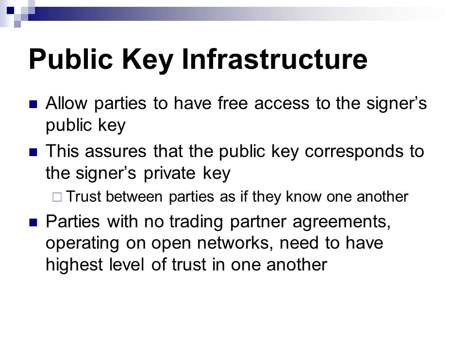 Public Key Infrastructure Allow parties to have free access to the signers public key This assures that the public key corresponds to the signers priv