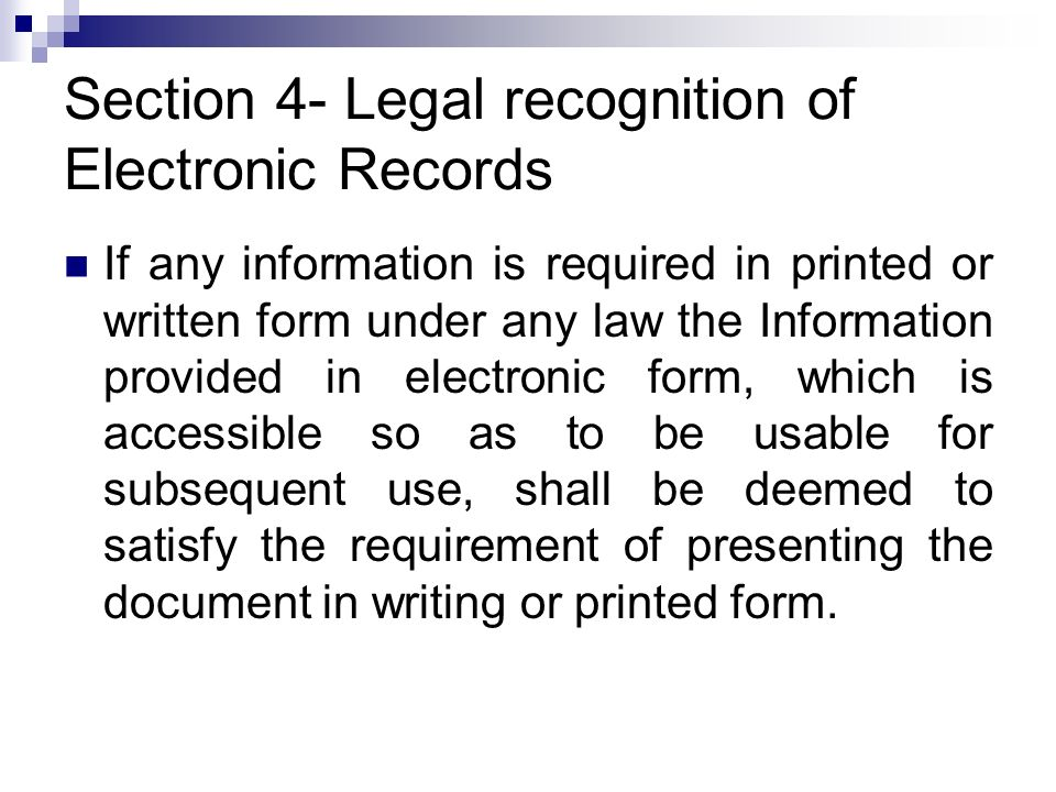 Section 4- Legal recognition of Electronic Records If any information is required in printed or written form under any law the Information provided in