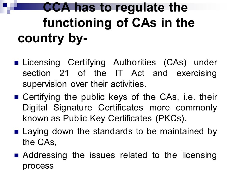 CCA has to regulate the functioning of CAs in the country by- Licensing Certifying Authorities (CAs) under section 21 of the IT Act and exercising sup