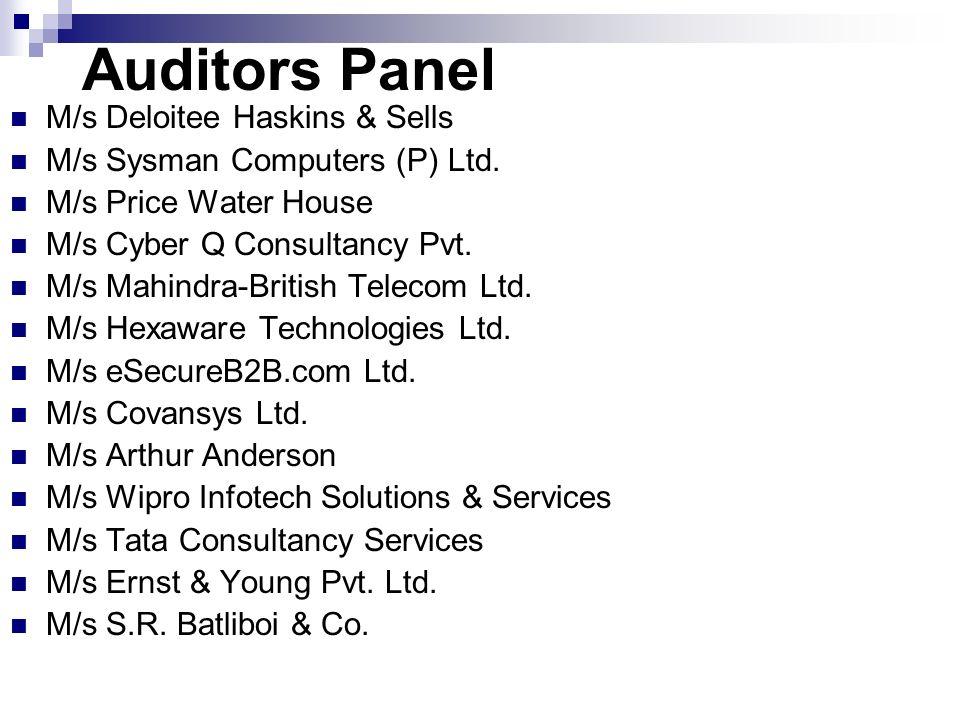 Auditors Panel M/s Deloitee Haskins & Sells M/s Sysman Computers (P) Ltd. M/s Price Water House M/s Cyber Q Consultancy Pvt. M/s Mahindra-British Tele