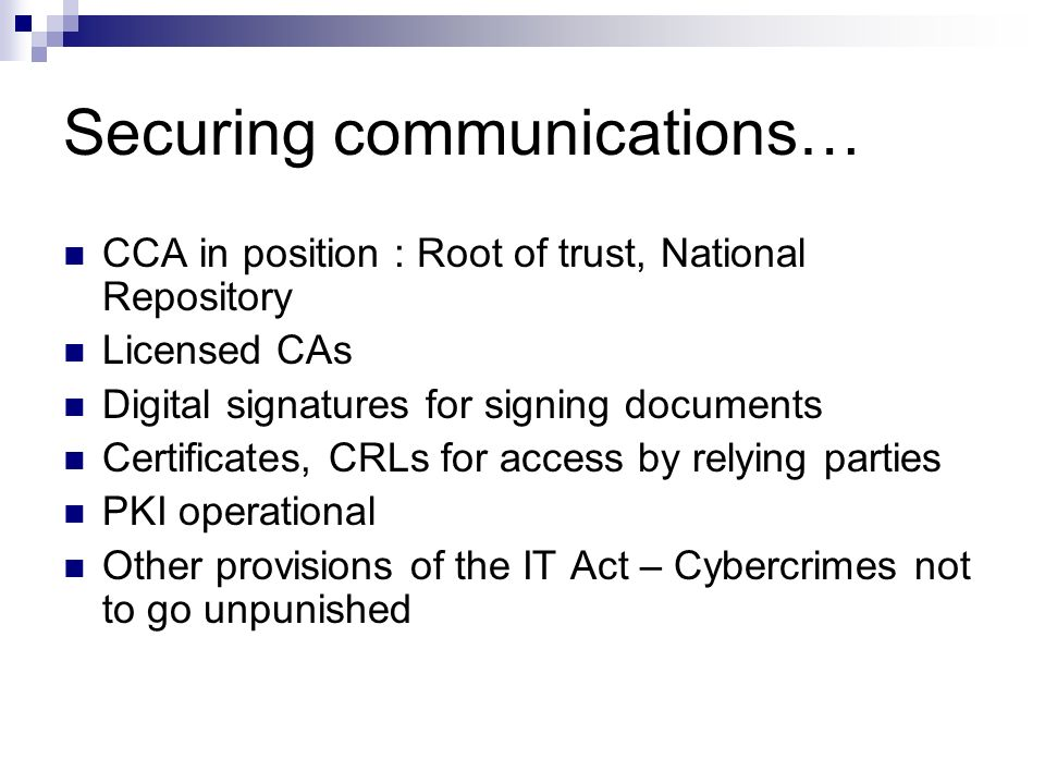 Securing communications… CCA in position : Root of trust, National Repository Licensed CAs Digital signatures for signing documents Certificates, CRLs
