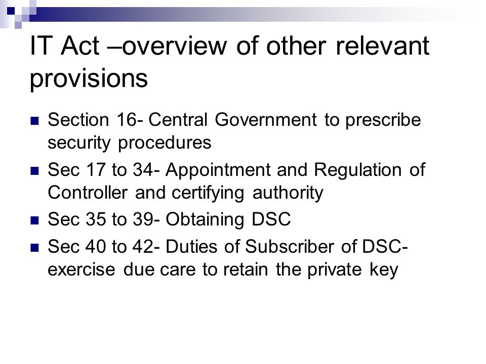 IT Act –overview of other relevant provisions Section 16- Central Government to prescribe security procedures Sec 17 to 34- Appointment and Regulation