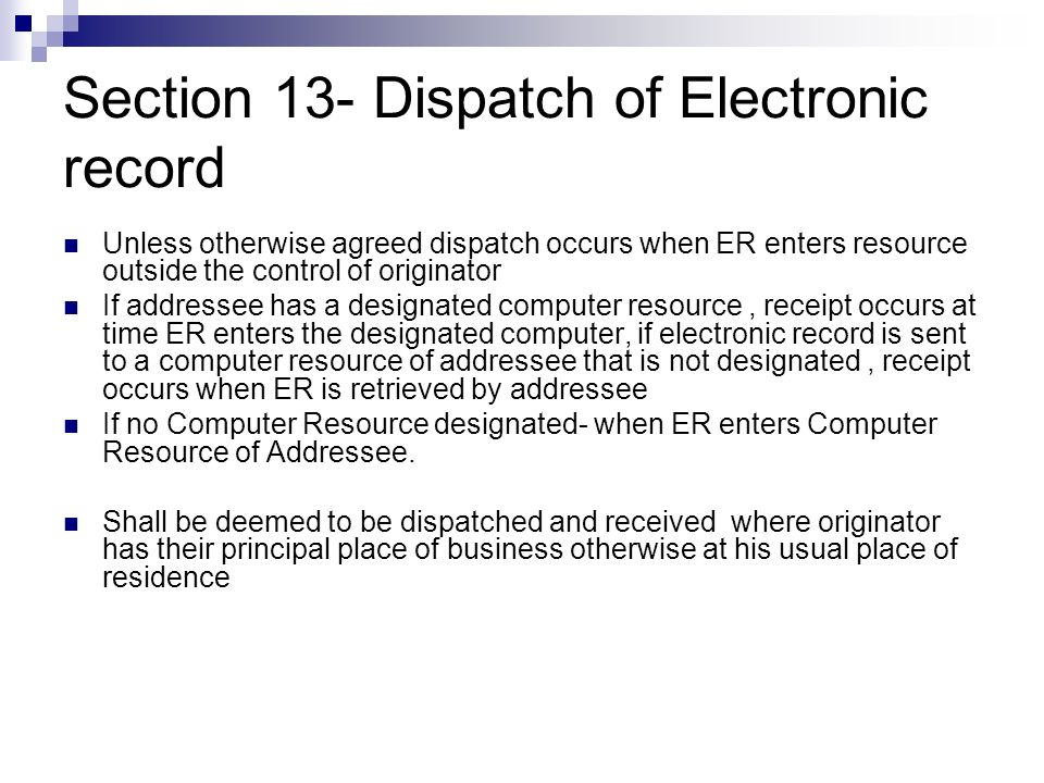 Section 13- Dispatch of Electronic record Unless otherwise agreed dispatch occurs when ER enters resource outside the control of originator If address