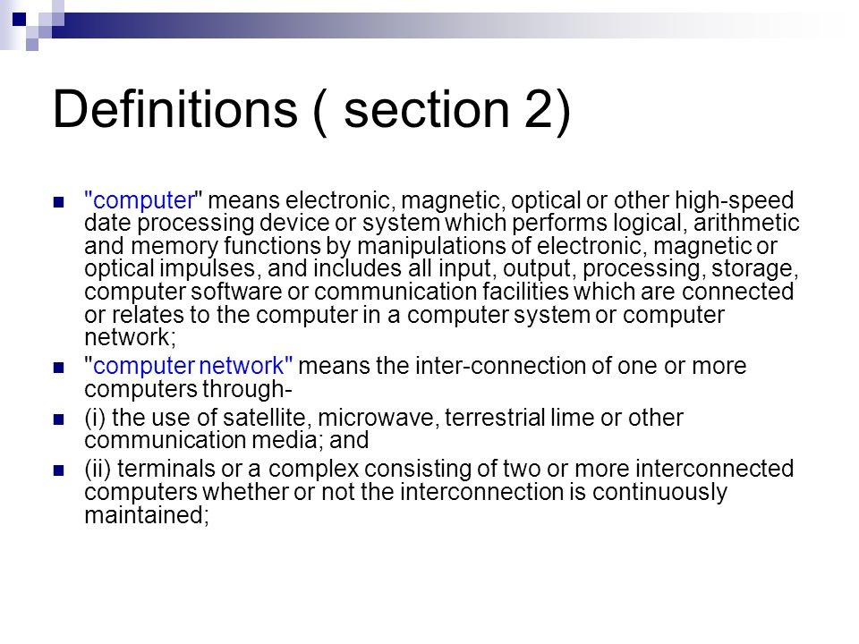 Definitions ( section 2) computer system means a device or collection of devices, including input and output support devices and excluding calculators which are not programmable and capable being used in conjunction with external files which contain computer programmes, electronic instructions, input data and output data that performs logic, arithmetic, data storage and retrieval, communication control and other functions; data means a representation of information, knowledge, facts, concepts or instruction which are being prepared or have been prepared in a formalised manner, and is intended to be processed, is being processed or has been processed in a computer system or computer network, and may be in any form (including computer printouts magnetic or optical storage media, punched cards, punched tapes) or stored internally in the memory of the computer.