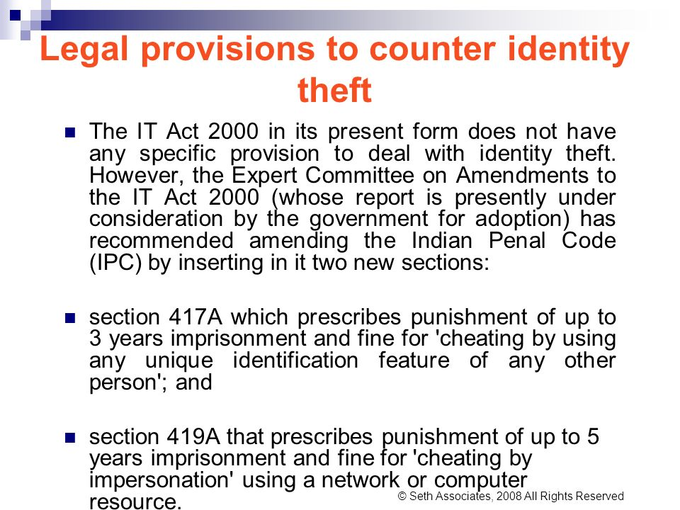 Legal provisions to counter identity theft The IT Act 2000 in its present form does not have any specific provision to deal with identity theft. Howev