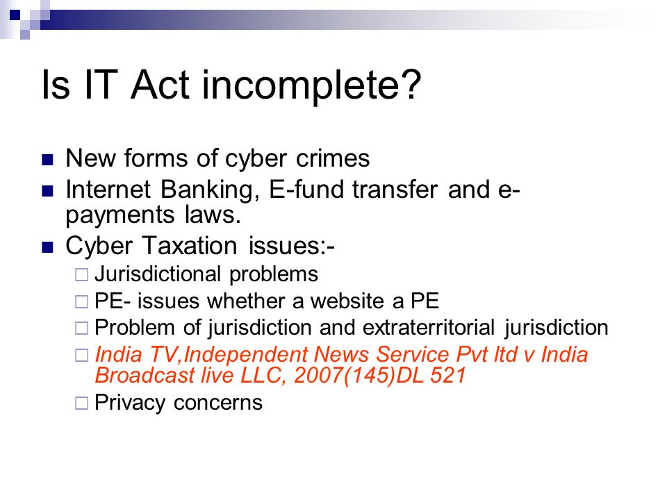 Is IT Act incomplete? New forms of cyber crimes Internet Banking, E-fund transfer and e- payments laws. Cyber Taxation issues:- Jurisdictional problem