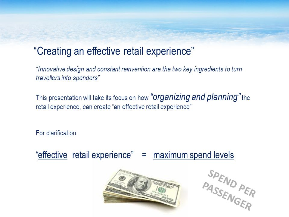 Creating an effective retail experience Innovative design and constant reinvention are the two key ingredients to turn travellers into spenders This presentation will take its focus on how organizing and planning the retail experience, can create an effective retail experience For clarification: effective retail experience = maximum spend levels SPEND PER PASSENGER