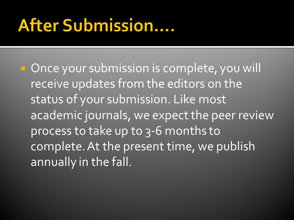 Once your submission is complete, you will receive updates from the editors on the status of your submission. Like most academic journals, we expect t