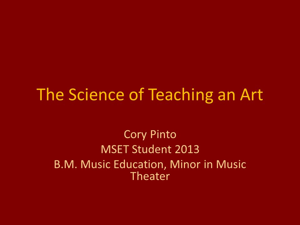 The Science of Teaching an Art Cory Pinto MSET Student 2013 B.M.