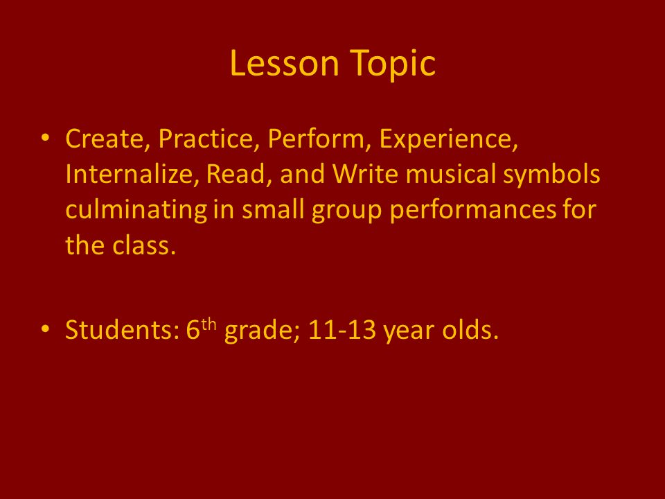 Lesson Topic Create, Practice, Perform, Experience, Internalize, Read, and Write musical symbols culminating in small group performances for the class.