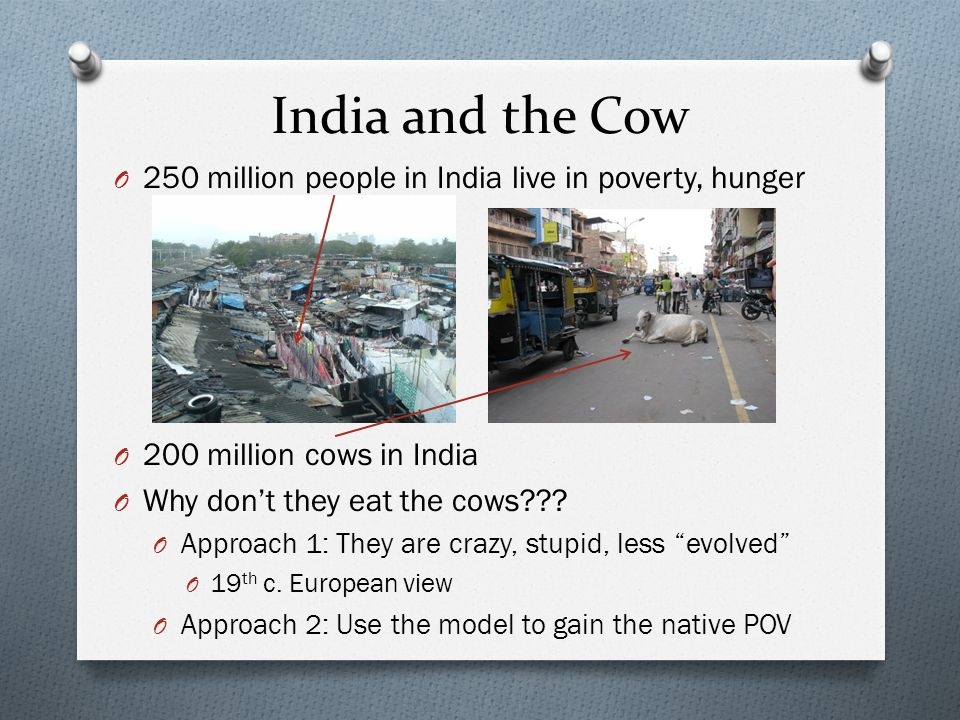 India and the Cow O 250 million people in India live in poverty, hunger O 200 million cows in India O Why dont they eat the cows??? O Approach 1: They