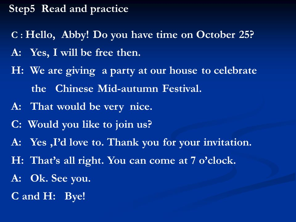 Step5 Read and practice C : Hello, Abby! Do you have time on October 25? A: Yes, I will be free then. H: We are giving a party at our house to celebra