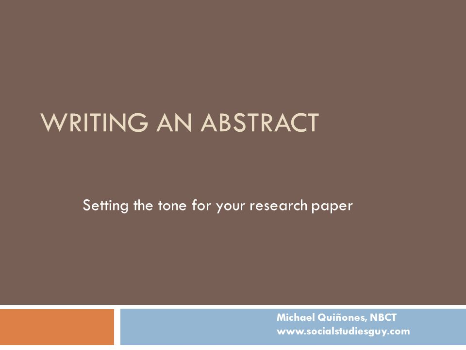 WRITING AN ABSTRACT Setting the tone for your research paper Michael Quiñones, NBCT www.socialstudiesguy.com