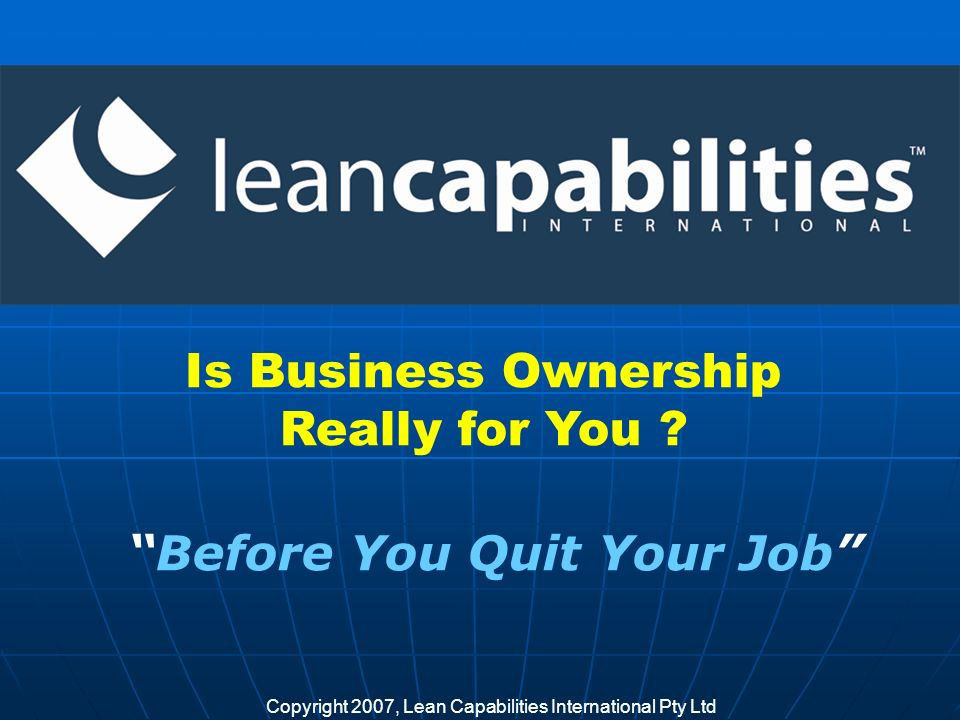 Copyright 2007, Lean Capabilities International Pty Ltd Is Business Ownership Really for You .